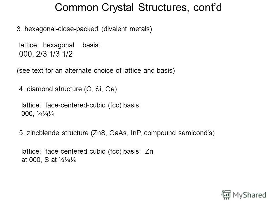 Common Crystal Structures, contd 3. hexagonal-close-packed (divalent metals) 4. diamond structure (C, Si, Ge) lattice: hexagonal basis: 000, 2/3 1/3 1/2 lattice: face-centered-cubic (fcc) basis: 000, ¼¼¼ (see text for an alternate choice of lattice a