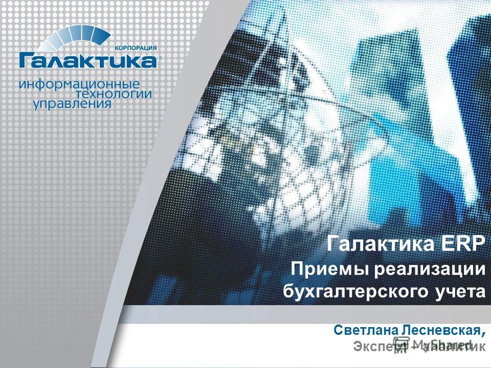 Галактика ERP Приемы реализации бухгалтерского учета Светлана Лесневская, Эксперт – аналитик
