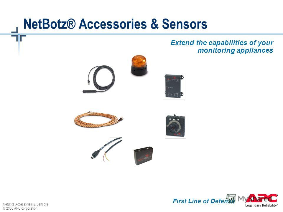 © 2006 APC corporation. NetBotz Accessories & Sensors NetBotz® Accessories & Sensors Extend the capabilities of your monitoring appliances First Line of Defense