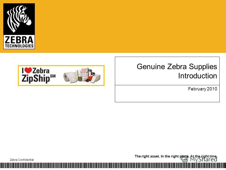 The right asset. In the right place. At the right time. Zebra Confidential Genuine Zebra Supplies Introduction February 2010