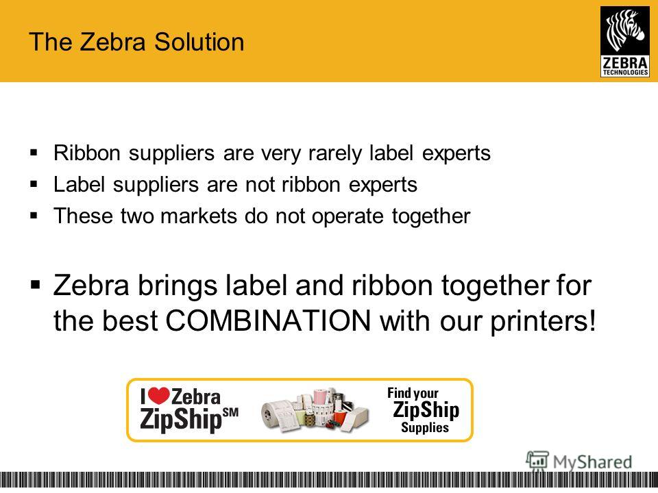 The Zebra Solution Ribbon suppliers are very rarely label experts Label suppliers are not ribbon experts These two markets do not operate together Zebra brings label and ribbon together for the best COMBINATION with our printers!
