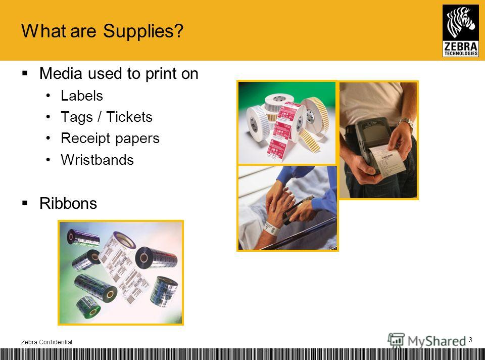 What are Supplies? Media used to print on Labels Tags / Tickets Receipt papers Wristbands Ribbons Zebra Confidential 3