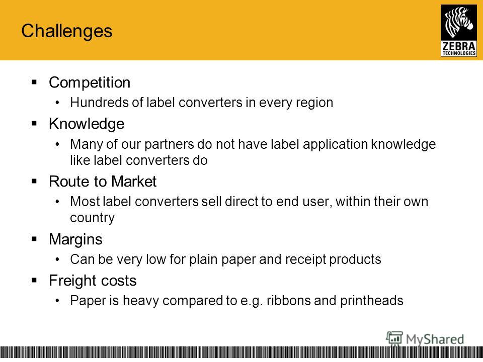Challenges Competition Hundreds of label converters in every region Knowledge Many of our partners do not have label application knowledge like label converters do Route to Market Most label converters sell direct to end user, within their own countr