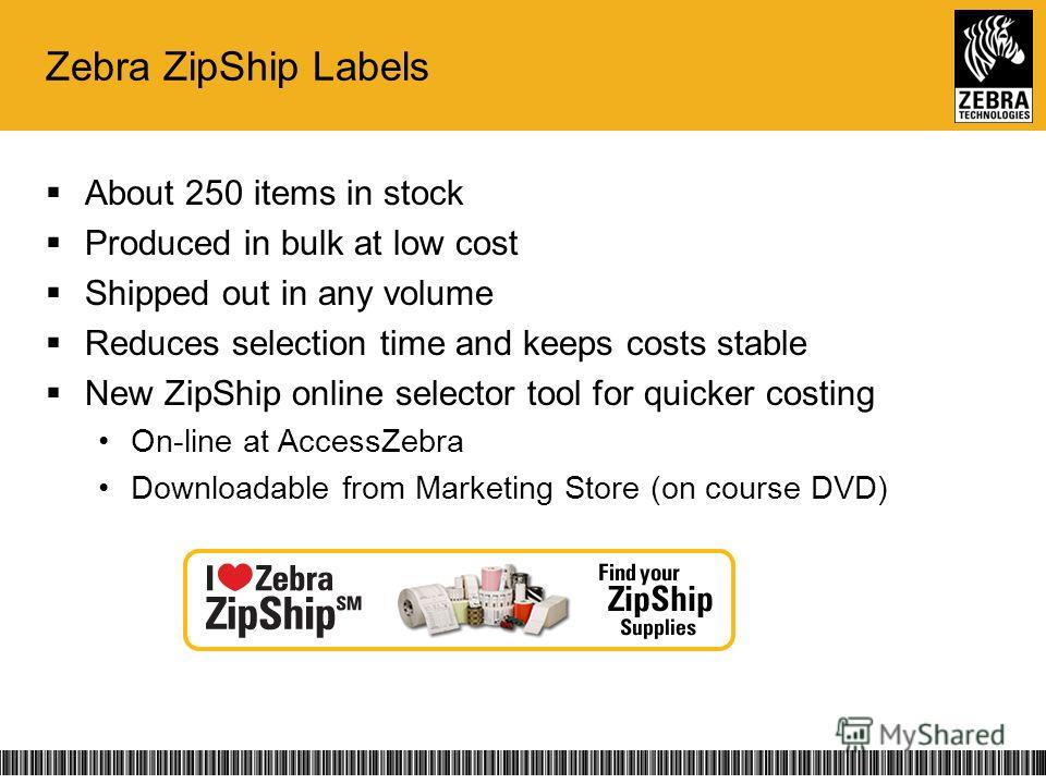 Zebra ZipShip Labels About 250 items in stock Produced in bulk at low cost Shipped out in any volume Reduces selection time and keeps costs stable New ZipShip online selector tool for quicker costing On-line at AccessZebra Downloadable from Marketing