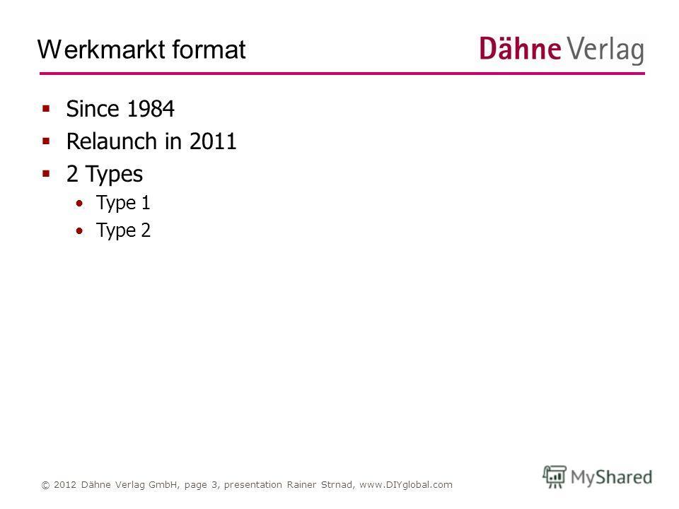 Werkmarkt format © 2012 Dähne Verlag GmbH, page 3, presentation Rainer Strnad, www.DIYglobal.com Since 1984 Relaunch in 2011 2 Types Type 1 Type 2