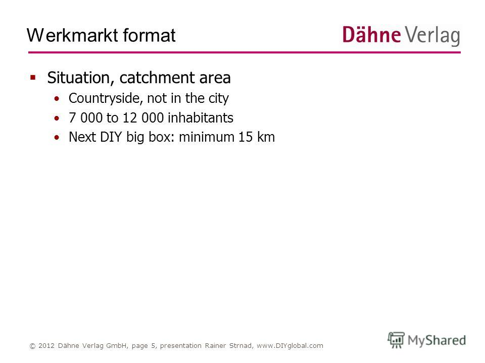 Werkmarkt format © 2012 Dähne Verlag GmbH, page 5, presentation Rainer Strnad, www.DIYglobal.com Situation, catchment area Countryside, not in the city 7 000 to 12 000 inhabitants Next DIY big box: minimum 15 km
