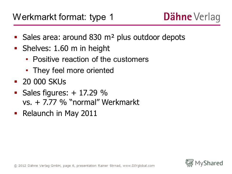 Werkmarkt format: type 1 © 2012 Dähne Verlag GmbH, page 6, presentation Rainer Strnad, www.DIYglobal.com Sales area: around 830 m² plus outdoor depots Shelves: 1.60 m in height Positive reaction of the customers They feel more oriented 20 000 SKUs Sa