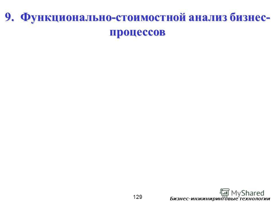 Бизнес-инжиниринговые технологии 129 9. Функционально-стоимостной анализ бизнес- процессов