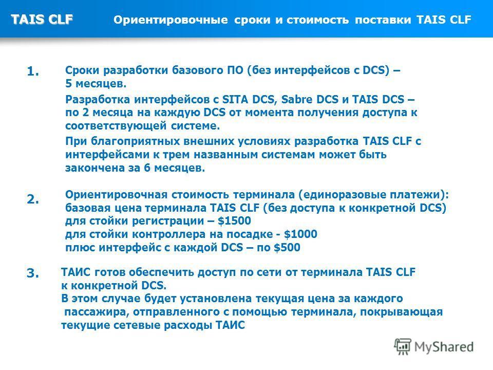 TAIS CLF TAIS CLF Ориентировочные сроки и стоимость поставки TAIS CLF Сроки разработки базового ПО (без интерфейсов с DCS) – 5 месяцев. Разработка интерфейсов с SITA DCS, Sabre DCS и TAIS DCS – по 2 месяца на каждую DCS от момента получения доступа к
