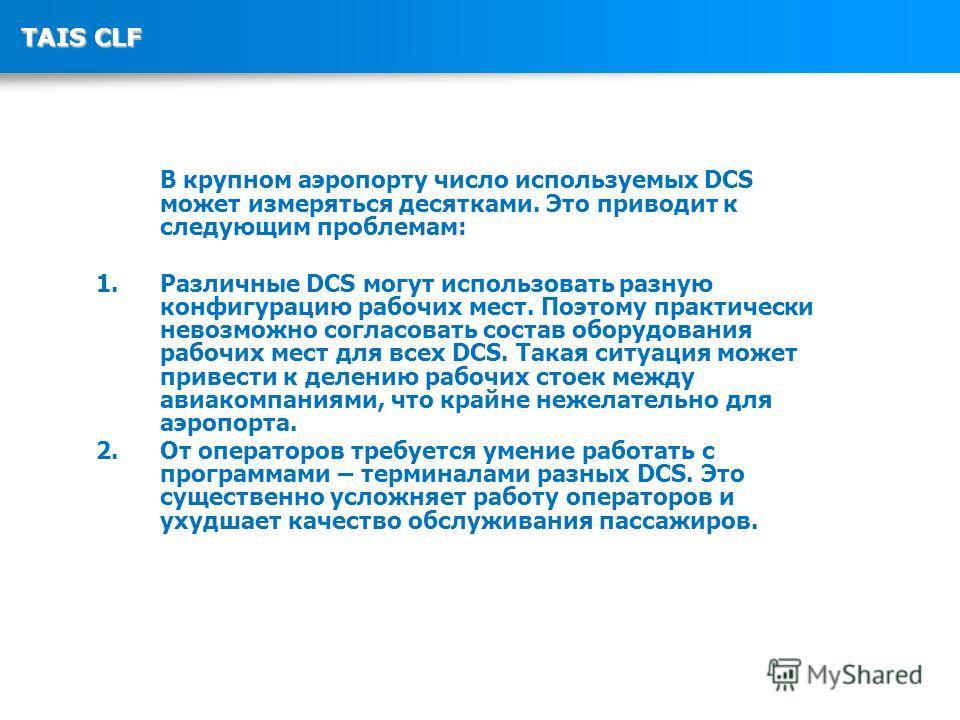 TAIS CLF В крупном аэропорту число используемых DCS может измеряться десятками. Это приводит к следующим проблемам: 1. Различные DCS могут использовать разную конфигурацию рабочих мест. Поэтому практически невозможно согласовать состав оборудования р