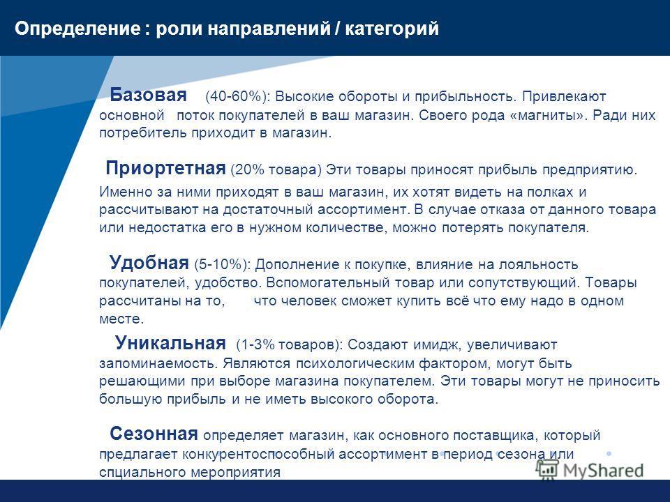 www.company.com Определение : роли направлений / категорий Базовая (40-60%): Высокие обороты и прибыльность. Привлекают основной поток покупателей в ваш магазин. Своего рода «магниты». Ради них потребитель приходит в магазин. Приортетная (20% товара)