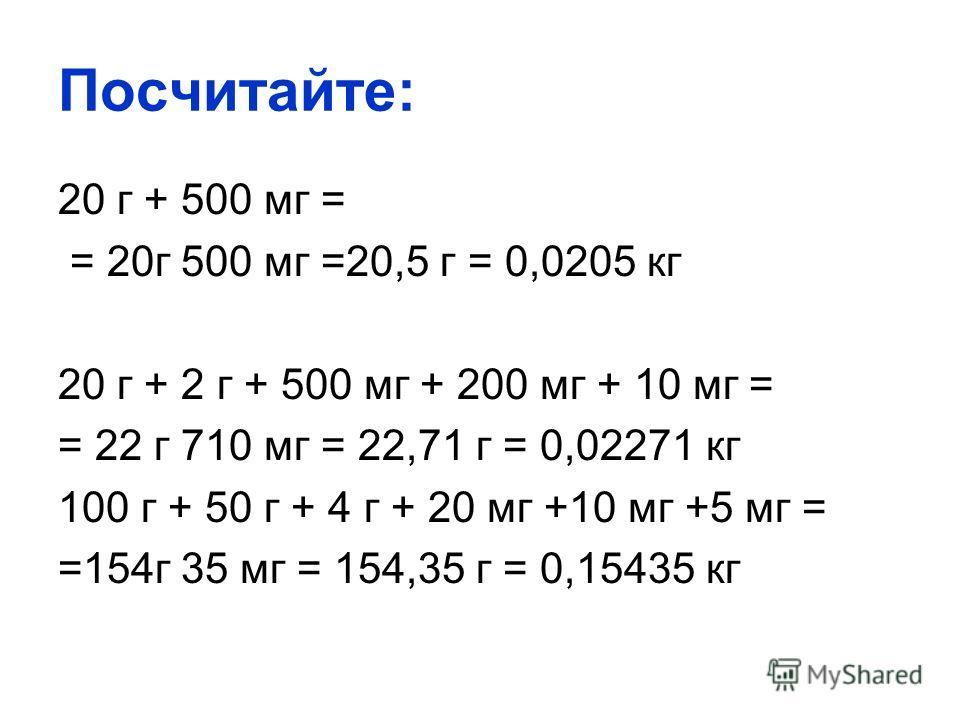 Посчитайте: 20 г + 500 мг = = 20 г 500 мг =20,5 г = 0,0205 кг 20 г + 2 г + 500 мг + 200 мг + 10 мг = = 22 г 710 мг = 22,71 г = 0,02271 кг 100 г + 50 г + 4 г + 20 мг +10 мг +5 мг = =154 г 35 мг = 154,35 г = 0,15435 кг