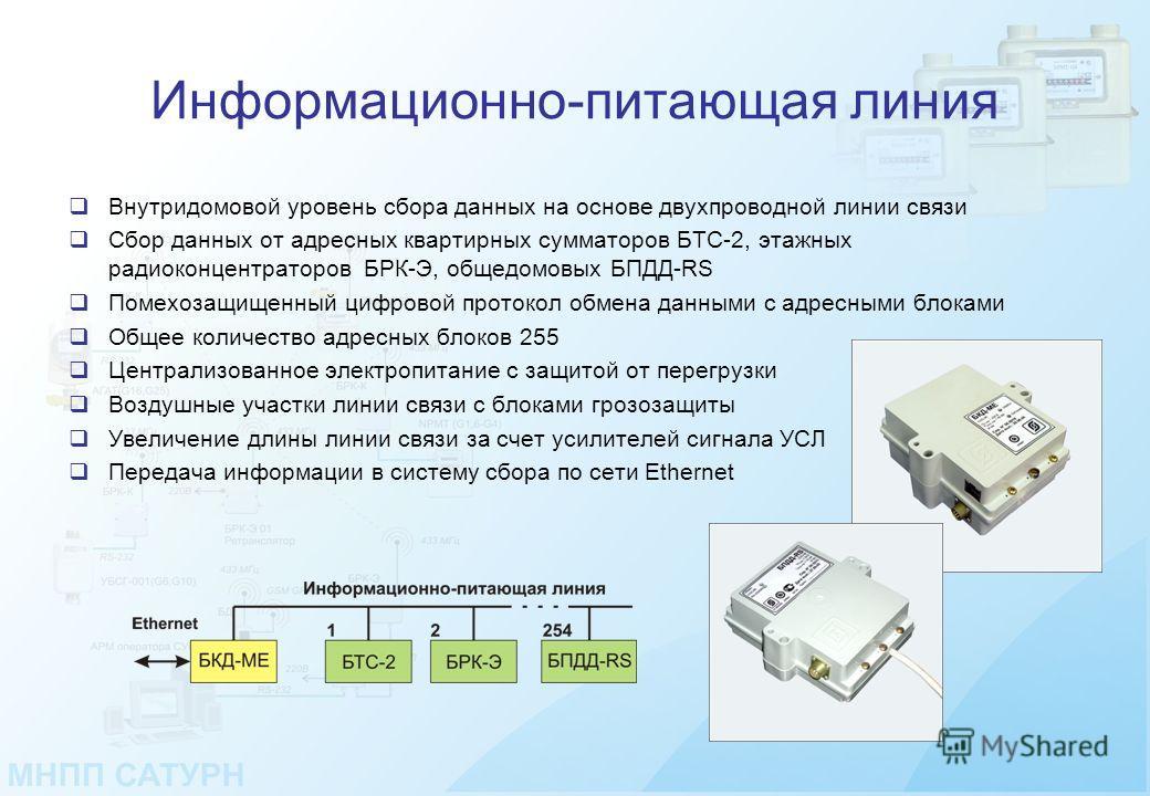 Информационно-питающая линия Внутридомовой уровень сбора данных на основе двухпроводной линии связи Сбор данных от адресных квартирных сумматоров БТС-2, этажных радиоконцентраторов БРК-Э, общедомовых БПДД-RS Помехозащищенный цифровой протокол обмена