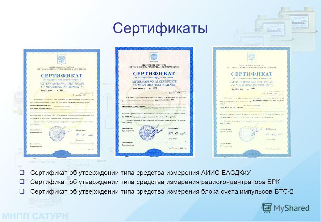 Сертификаты Сертификат об утверждении типа средства измерения АИИС ЕАСДКиУ Сертификат об утверждении типа средства измерения радиоконцентратора БРК Сертификат об утверждении типа средства измерения блока счета импульсов БТС-2