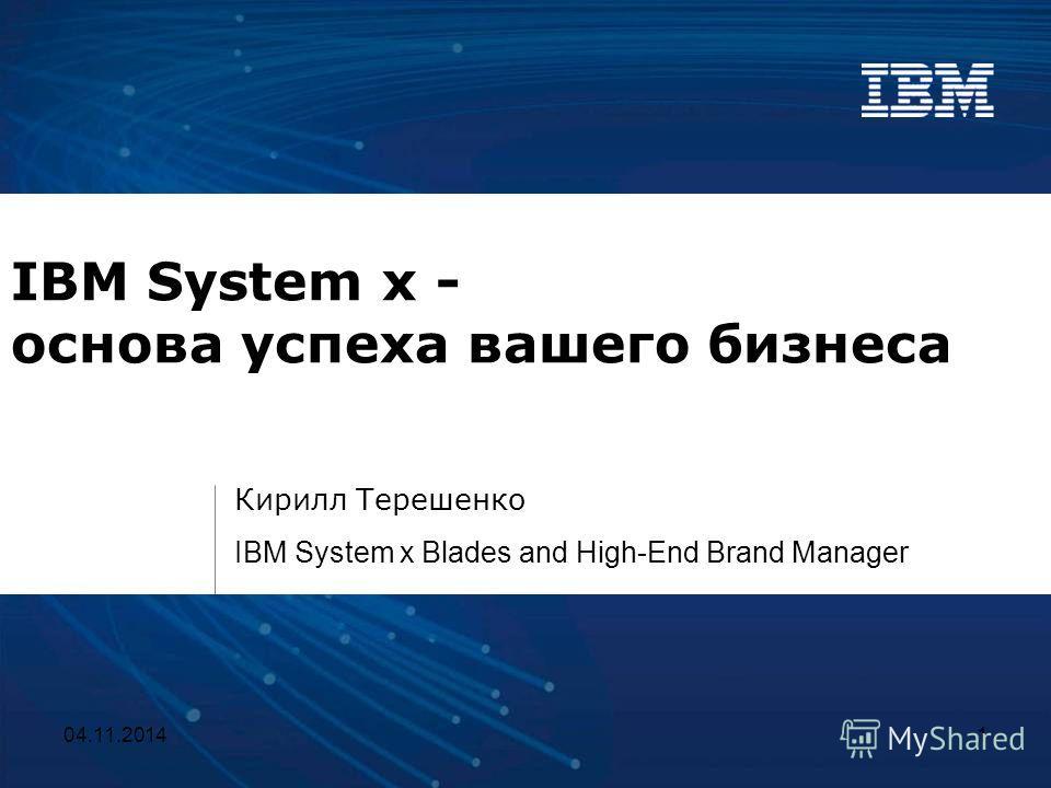 04.11.20141 IBM System x - основа успеха вашего бизнеса Кирилл Терешенко IBM System x Blades and High-End Brand Manager