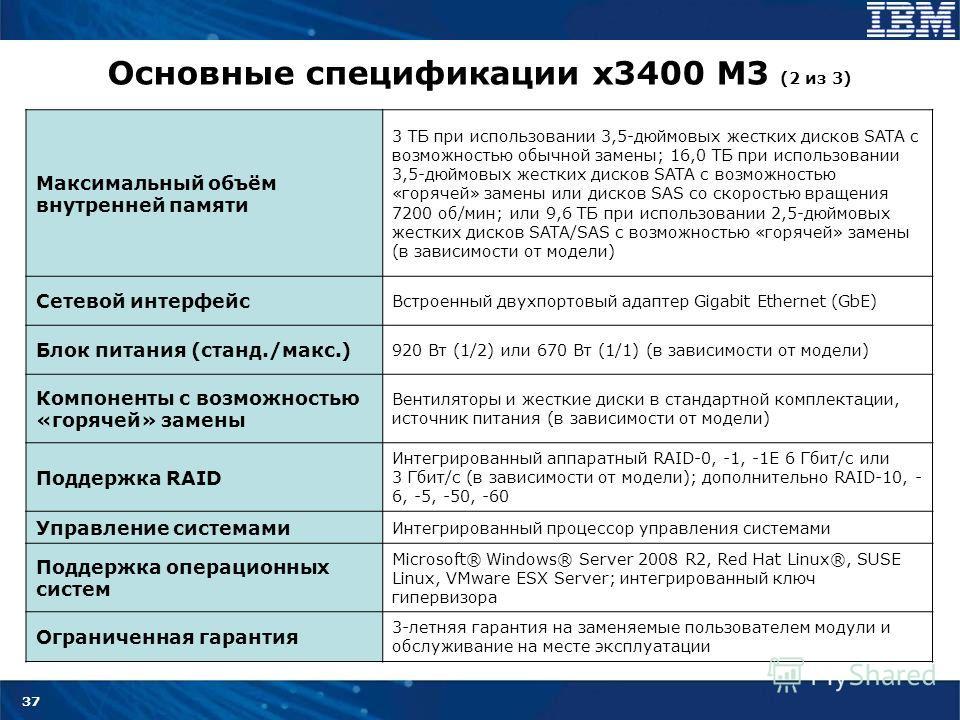37 Основные спецификации x3400 M3 (2 из 3) Максимальный объём внутренней памяти 3 ТБ при использовании 3,5-дюймовых жестких дисков SATA с возможностью обычной замены; 16,0 ТБ при использовании 3,5-дюймовых жестких дисков SATA с возможностью «горячей»