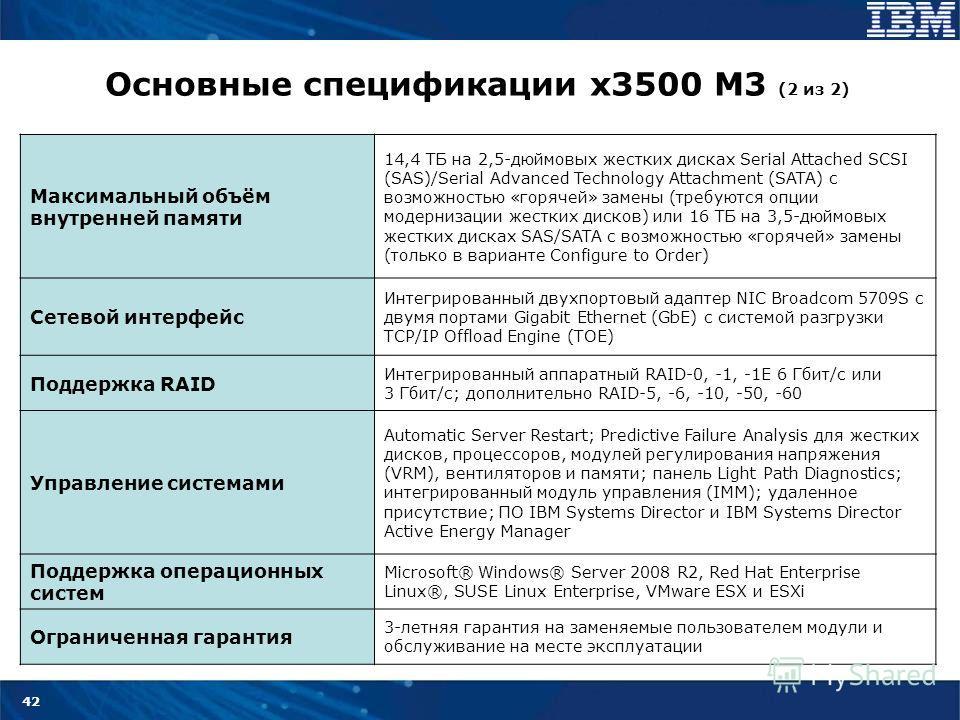 42 Основные спецификации x3500 M3 (2 из 2) Максимальный объём внутренней памяти 14,4 ТБ на 2,5-дюймовых жестких дисках Serial Attached SCSI (SAS)/Serial Advanced Technology Attachment (SATA) с возможностью «горячей» замены (требуются опции модернизац