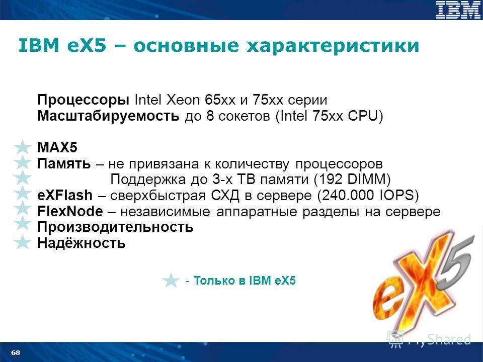 68 IBM eX5 – основные характеристики Процессоры Intel Xeon 65xx и 75 хх серии Масштабируемость до 8 сокетов (Intel 75xx CPU) MAX5 Память – не привязана к количеству процессоров Поддержка до 3-х ТВ памяти (192 DIMM) eXFlash – сверхбыстрая СХД в сервер