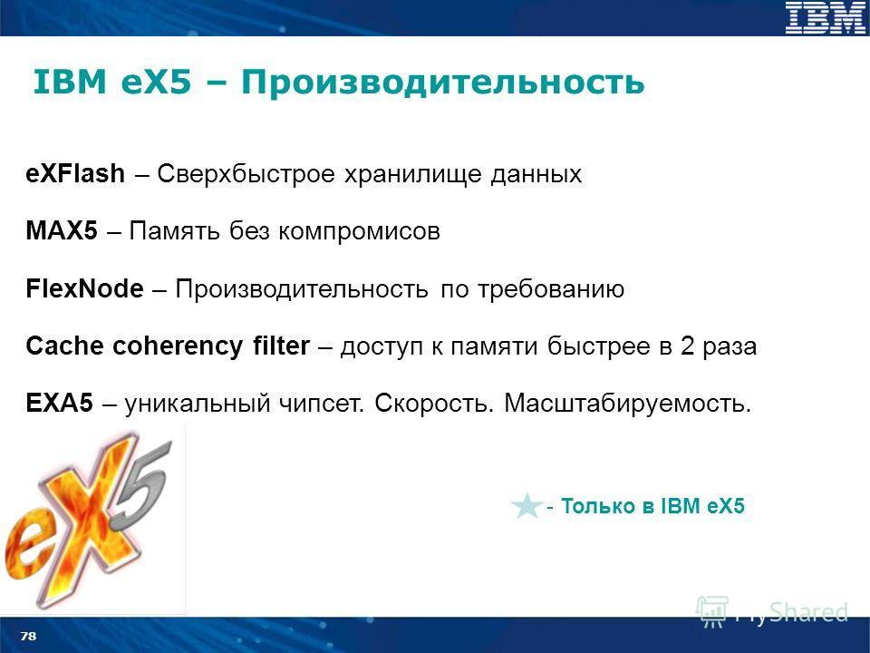 78 IBM eX5 – Производительность - Только в IBM eX5 eXFlash – Сверхбыстрое хранилище данных MAX5 – Память без компромисов FlexNode – Производительность по требованию Cache coherency filter – доступ к памяти быстрее в 2 раза EXA5 – уникальный чипсет. С