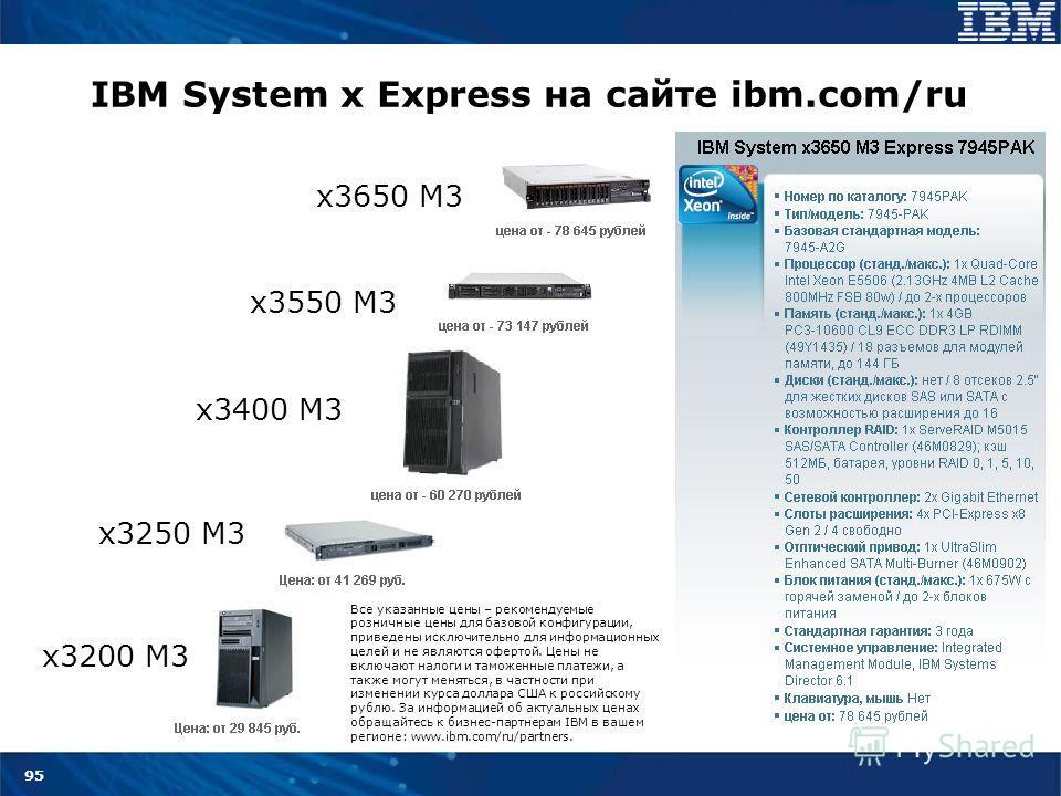 95 IBM System x Express на сайте ibm.com/ru x3200 M3 x3250 M3 x3400 M3 x3550 M3 x3650 M3 Все указанные цены – рекомендуемые розничные цены для базовой конфигурации, приведены исключительно для информационных целей и не являются офертой. Цены не включ