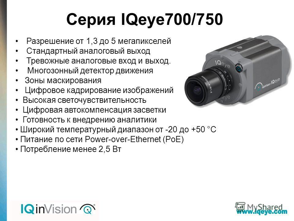 Серия IQeye700/750 Разрешение от 1,3 до 5 мегапикселей Стандартный аналоговый выход Тревожные аналоговые вход и выход. Многозонный детектор движения Зоны маскирования Цифровое кадрирование изображений Высокая светочувствительность Цифровая авто компе
