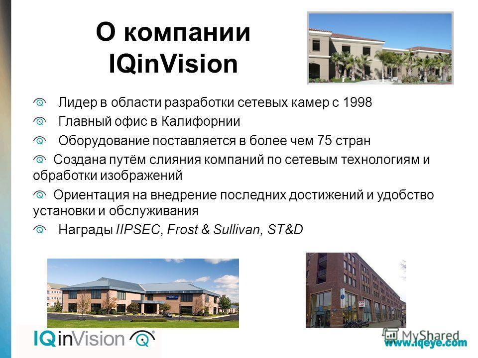 О компании IQinVision Лидер в области разработки сетевых камер с 1998 Главный офис в Калифорнии Оборудование поставляется в более чем 75 стран Создана путём слияния компаний по сетевым технологиям и обработки изображений Ориентация на внедрение после