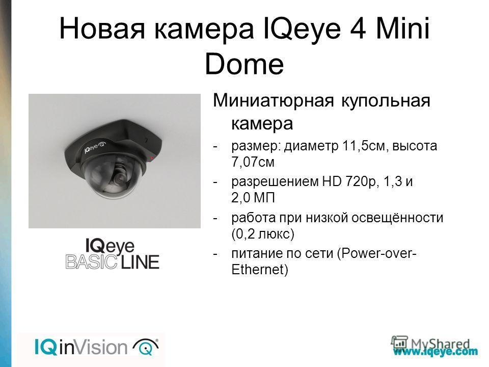 Новая камера IQeye 4 Mini Dome Миниатюрная купольная камера -размер: диаметр 11,5 см, высота 7,07 см -разрешением HD 720p, 1,3 и 2,0 МП -работа при низкой освещённости (0,2 люкс) -питание по сети (Power-over- Ethernet)