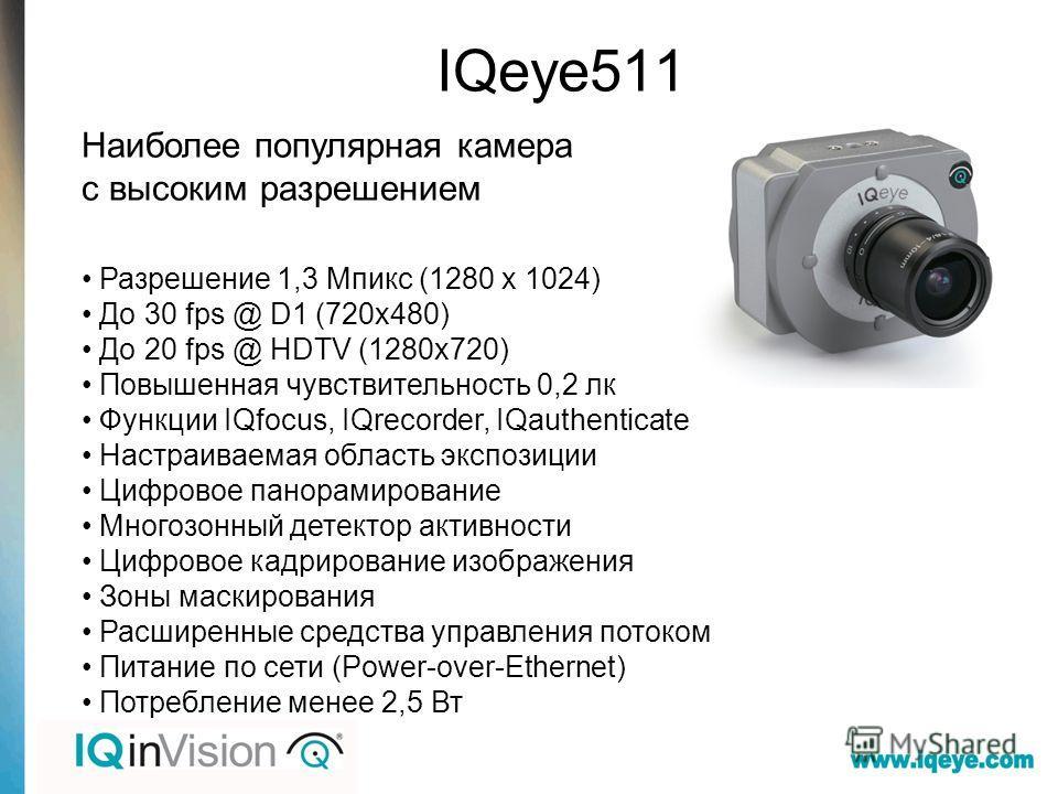 IQeye511 Наиболее популярная камера с высоким разрешением Разрешение 1,3 Мпикс (1280 x 1024) До 30 fps @ D1 (720 х 480) До 20 fps @ HDTV (1280 х 720) Повышенная чувствительность 0,2 лк Функции IQfocus, IQrecorder, IQauthenticate Настраиваемая область