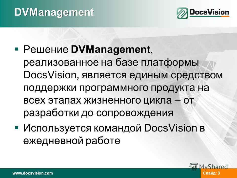 www.docsvision.com Слайд: 3 DVManagement Решение DVManagement, реализованное на базе платформы DocsVision, является единым средством поддержки программного продукта на всех этапах жизненного цикла – от разработки до сопровождения Используется командо