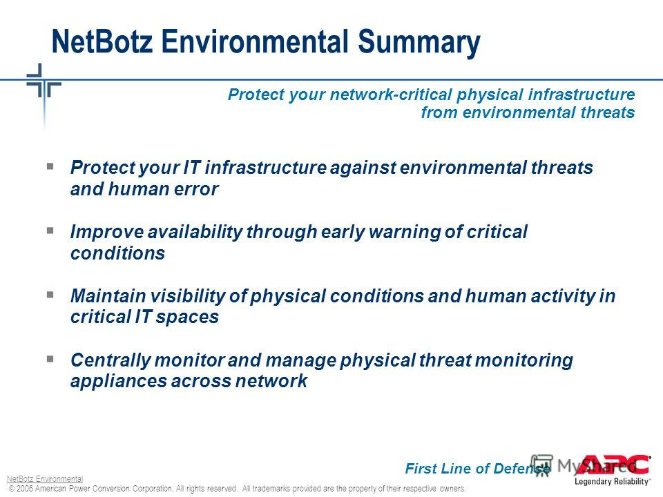 © 2006 American Power Conversion Corporation. All rights reserved. All trademarks provided are the property of their respective owners. NetBotz Environmental Protect your IT infrastructure against environmental threats and human error Improve availab