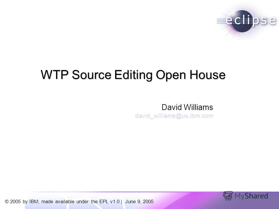 © 2005 by IBM; made available under the EPL v1.0 | June 9, 2005 David Williams david_williams@us.ibm.com WTP Source Editing Open House