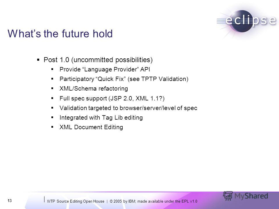 WTP Source Editing Open House | © 2005 by IBM; made available under the EPL v1.0 13 Whats the future hold Post 1.0 (uncommitted possibilities) Provide Language Provider API Participatory Quick Fix (see TPTP Validation) XML/Schema refactoring Full spe