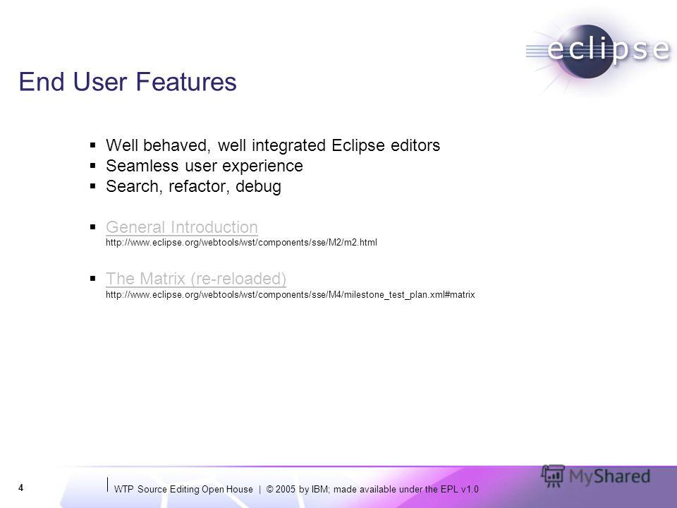 WTP Source Editing Open House | © 2005 by IBM; made available under the EPL v1.0 4 End User Features Well behaved, well integrated Eclipse editors Seamless user experience Search, refactor, debug General Introduction http://www.eclipse.org/webtools/w