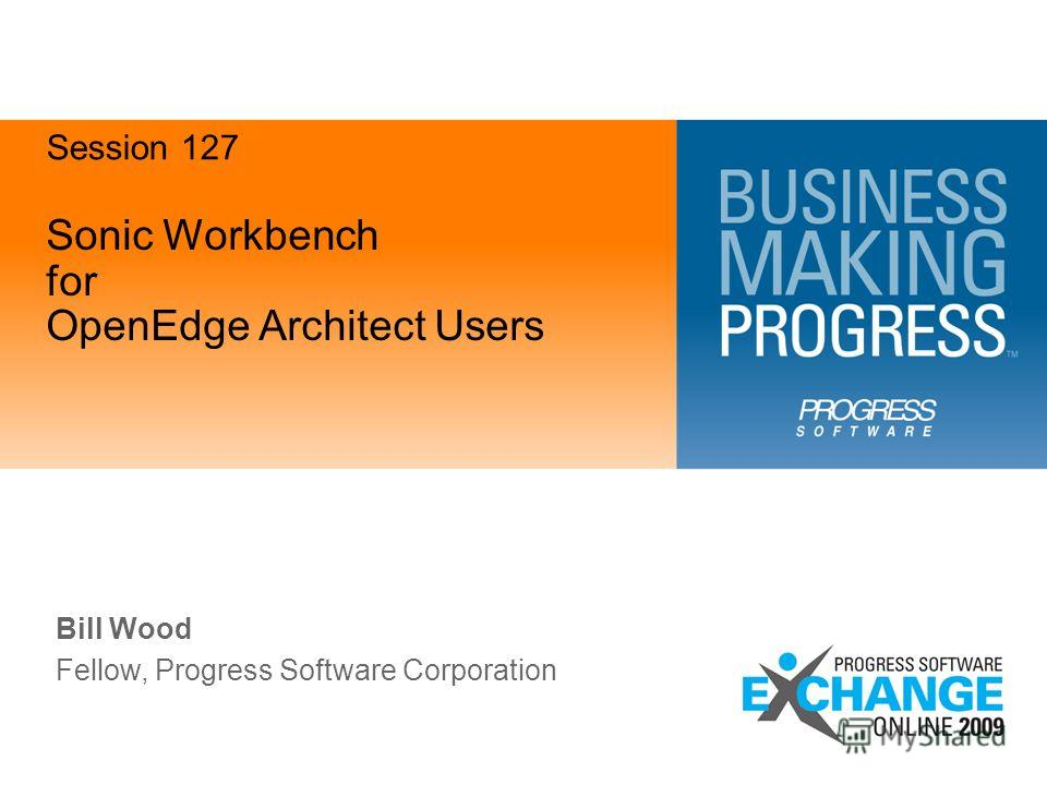 Sonic Workbench for OpenEdge Architect Users Bill Wood Fellow, Progress Software Corporation Session 127 FINAL Version 0.7 – Aug. 11, 2009