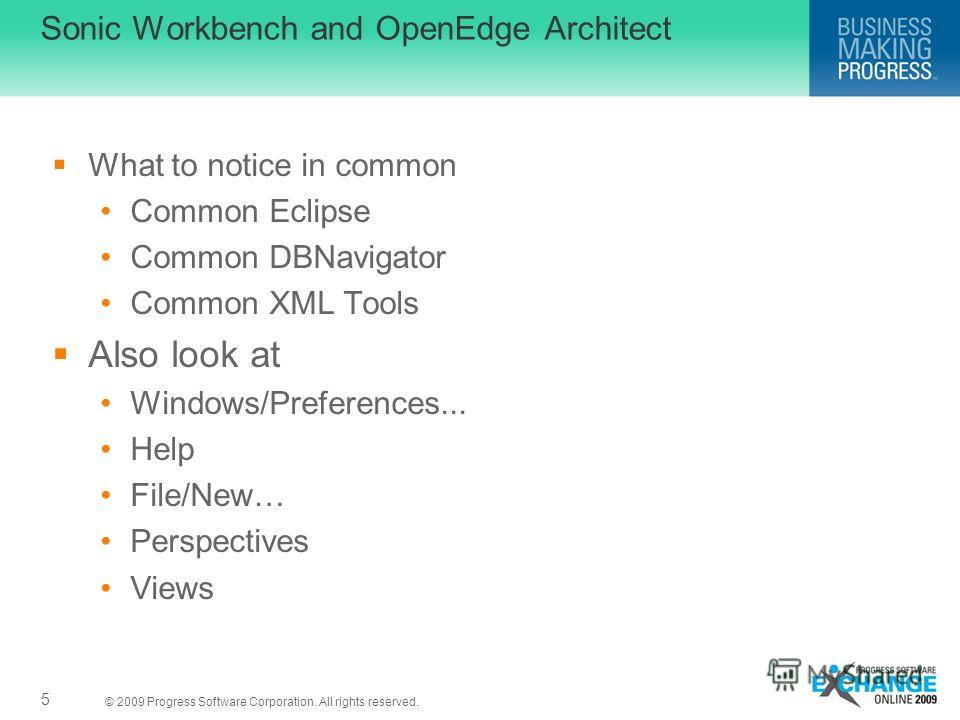 © 2009 Progress Software Corporation. All rights reserved. Sonic Workbench and OpenEdge Architect What to notice in common Common Eclipse Common DBNavigator Common XML Tools Also look at Windows/Preferences... Help File/New… Perspectives Views 5
