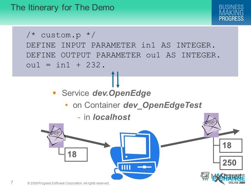 © 2009 Progress Software Corporation. All rights reserved. The Itinerary for The Demo 7 /* custom.p */ DEFINE INPUT PARAMETER in1 AS INTEGER. DEFINE OUTPUT PARAMETER ou1 AS INTEGER. ou1 = in1 + 232. Service dev.OpenEdge on Container dev_OpenEdgeTest