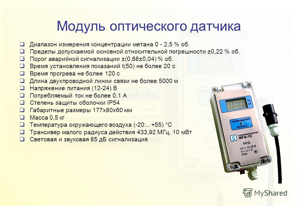 Модуль оптического датчика Диапазон измерения концентрации метана 0 - 2,5 % об. Пределы допускаемой основной относительной погрешности ±0,22 % об. Порог аварийной сигнализации ±(0,88±0,04) % об. Время установления показаний t(50) не более 20 с Время
