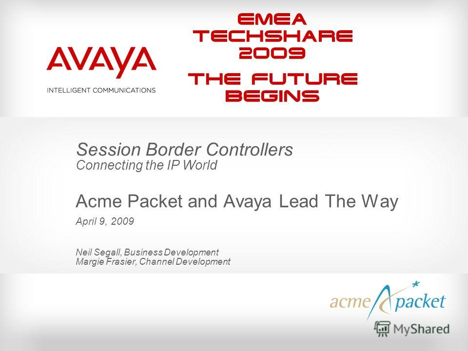EMEA Techshare 2009 The Future Begins Session Border Controllers Connecting the IP World Acme Packet and Avaya Lead The Way April 9, 2009 Neil Segall, Business Development Margie Frasier, Channel Development