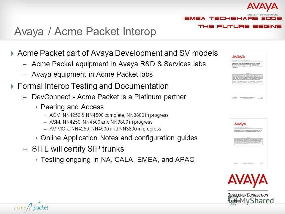 EMEA Techshare 2009 The Future Begins Avaya / Acme Packet Interop Acme Packet part of Avaya Development and SV models – Acme Packet equipment in Avaya R&D & Services labs – Avaya equipment in Acme Packet labs Formal Interop Testing and Documentation