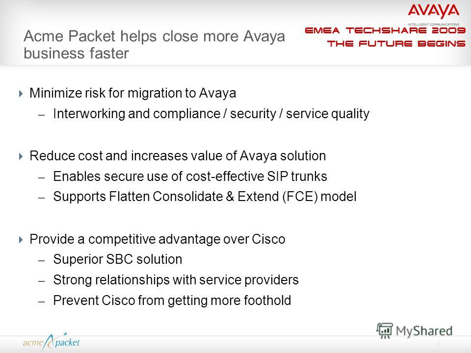 EMEA Techshare 2009 The Future Begins Acme Packet helps close more Avaya business faster Minimize risk for migration to Avaya – Interworking and compliance / security / service quality Reduce cost and increases value of Avaya solution – Enables secur