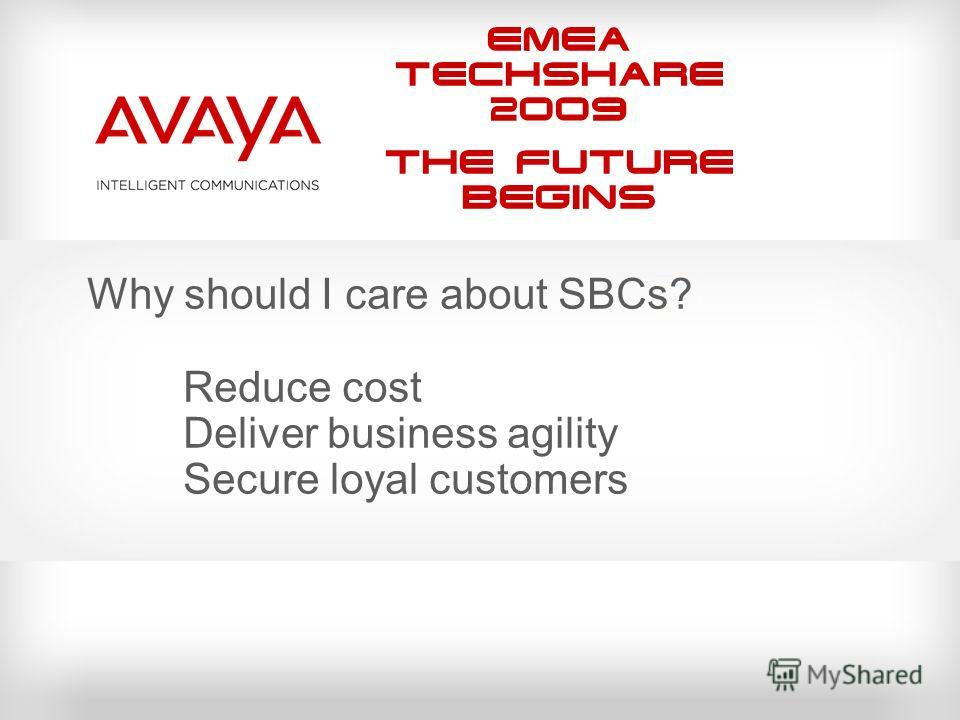 EMEA Techshare 2009 The Future Begins Why should I care about SBCs? Reduce cost Deliver business agility Secure loyal customers