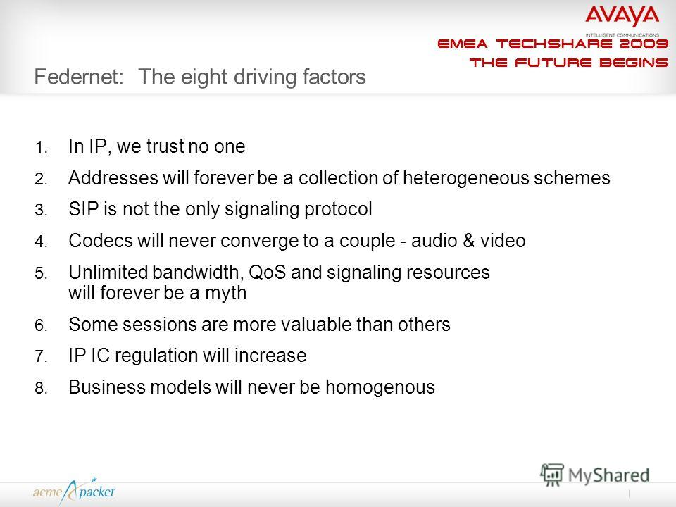 EMEA Techshare 2009 The Future Begins Federnet: The eight driving factors 1. In IP, we trust no one 2. Addresses will forever be a collection of heterogeneous schemes 3. SIP is not the only signaling protocol 4. Codecs will never converge to a couple
