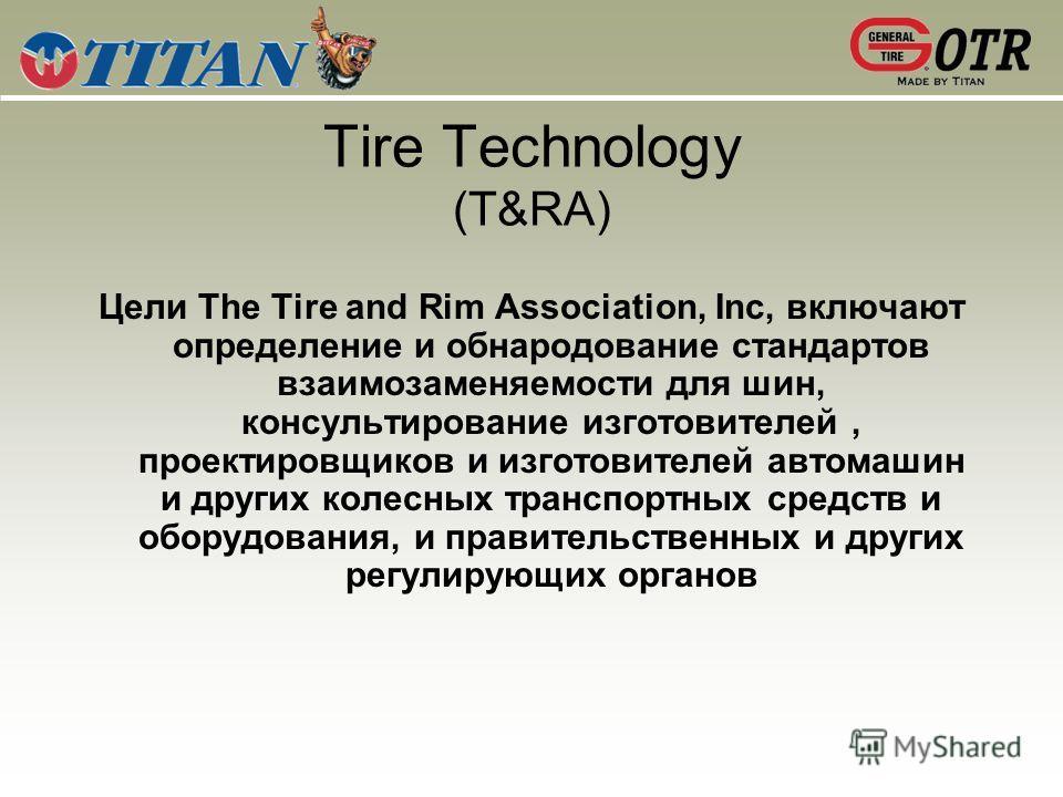 Tire Technology (T&RA) Цели The Tire and Rim Association, Inc, включают определение и обнародование стандартов взаимозаменяемости для шин, консультирование изготовителей, проектировщиков и изготовителей автомашин и других колесных транспортных средст
