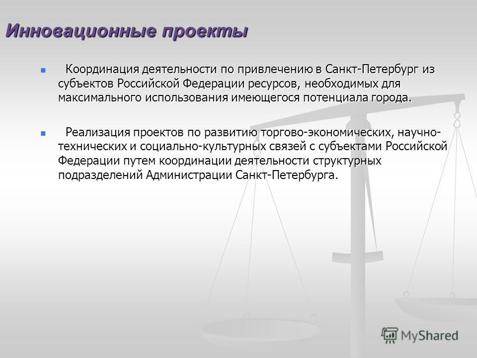 Инновационные проекты Координация деятельности по привлечению в Санкт-Петербург из субъектов Российской Федерации ресурсов, необходимых для максимального использования имеющегося потенциала города. Реализация проектов по развитию торгово-экономически