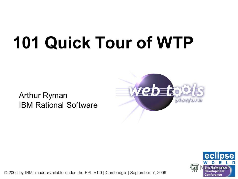 © 2006 by IBM; made available under the EPL v1.0 | Cambridge | September 7, 2006 101 Quick Tour of WTP Arthur Ryman IBM Rational Software