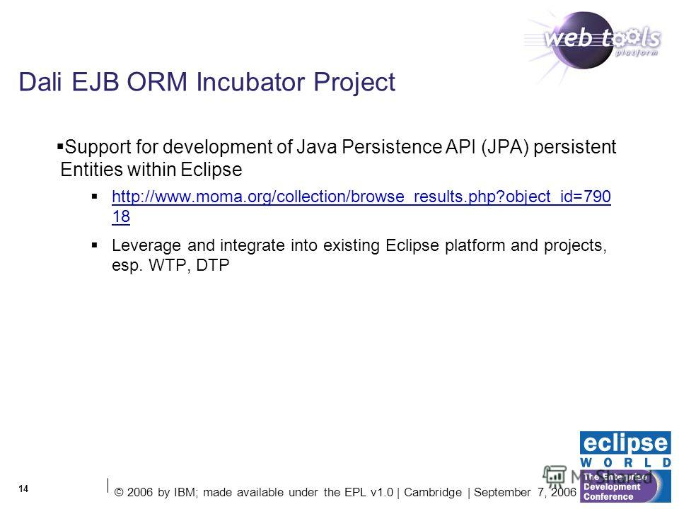 © 2006 by IBM; made available under the EPL v1.0 | Cambridge | September 7, 2006 14 Dali EJB ORM Incubator Project Support for development of Java Persistence API (JPA) persistent Entities within Eclipse http://www.moma.org/collection/browse_results.