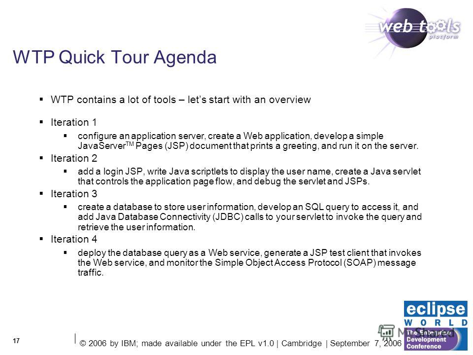 © 2006 by IBM; made available under the EPL v1.0 | Cambridge | September 7, 2006 17 WTP Quick Tour Agenda WTP contains a lot of tools – lets start with an overview Iteration 1 configure an application server, create a Web application, develop a simpl