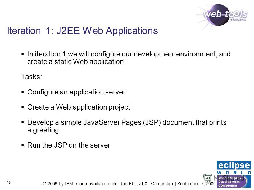 © 2006 by IBM; made available under the EPL v1.0 | Cambridge | September 7, 2006 18 Iteration 1: J2EE Web Applications In iteration 1 we will configure our development environment, and create a static Web application Tasks: Configure an application s