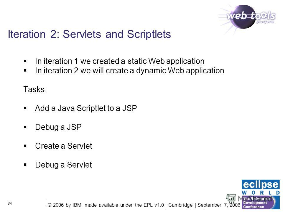 © 2006 by IBM; made available under the EPL v1.0 | Cambridge | September 7, 2006 24 Iteration 2: Servlets and Scriptlets In iteration 1 we created a static Web application In iteration 2 we will create a dynamic Web application Tasks: Add a Java Scri
