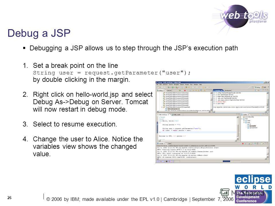 © 2006 by IBM; made available under the EPL v1.0 | Cambridge | September 7, 2006 26 Debug a JSP 1. Set a break point on the line String user = request.getParameter(